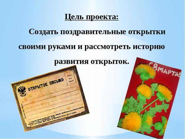 Цель проекта: Создать поздравительные открытки своими руками и рассмотреть ис...