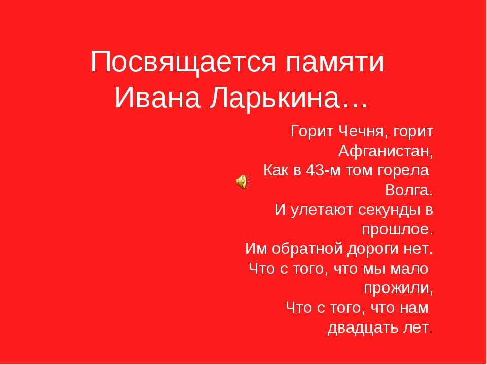 Посвящается памяти Ивана Ларькина… Горит Чечня, горит Афганистан, Как в 43-м...