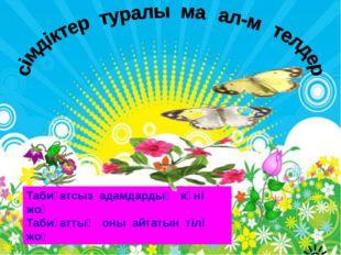 Табиғатсыз адамдардың күні жоқ Табиғаттың оны айтатын тілі жоқ