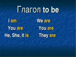 Глагол to be I am We are You are You are He, She, It is They are