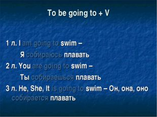 To be going to + V 1 л. I am going to swim – Я собираюсь плавать 2 л. You are