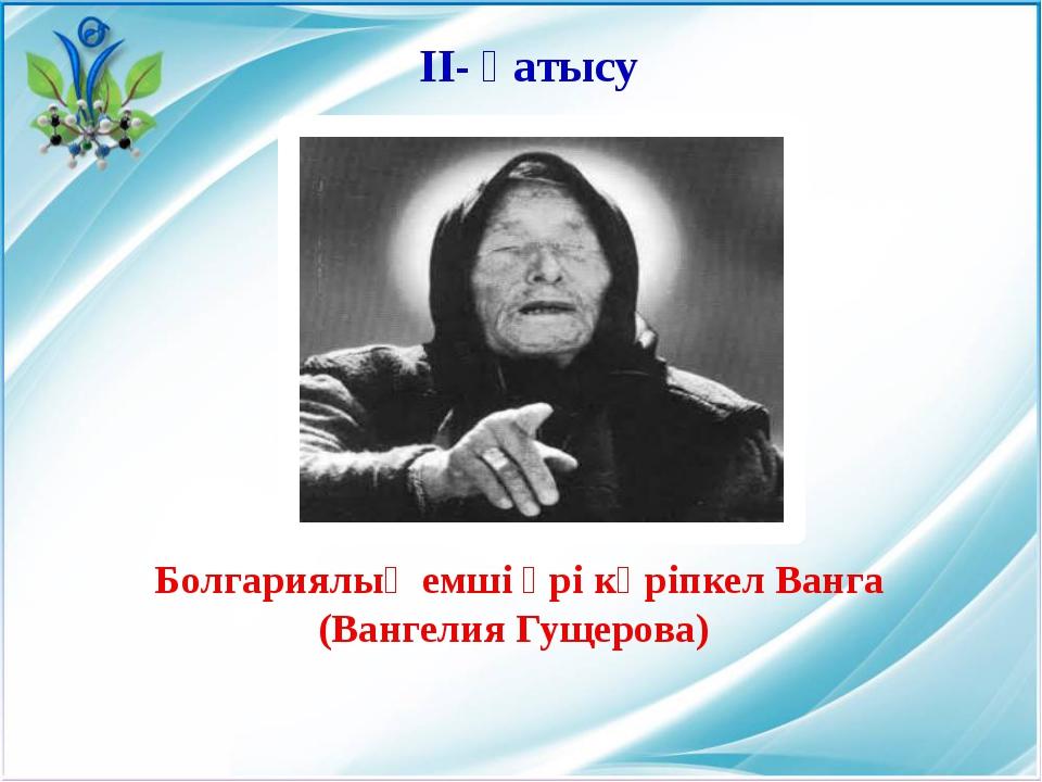 Болгариялық емші әрі көріпкел Ванга (Вангелия Гущерова) ІІ- қатысу