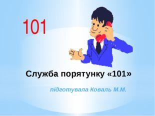 101 Служба порятунку «101» підготувала Коваль М.М.