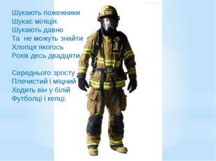 Шукають пожежники Шукає міліція. Шукають давно Та не можуть знайти Хлопця яко