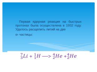 Первая ядерная реакция на быстрых протонах была осуществлена в 1932 году. Уд