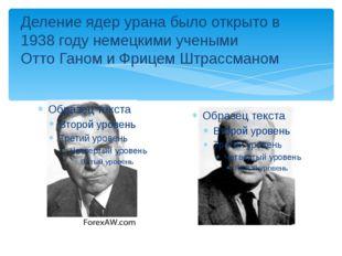 Деление ядер урана было открыто в 1938 году немецкими учеными Отто Ганом и Фр