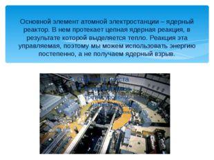 Основной элемент атомной электростанции – ядерный реактор. В нем протекает це