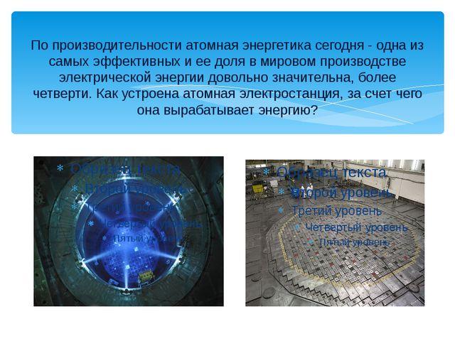 По производительности атомная энергетика сегодня - одна из самых эффективных...