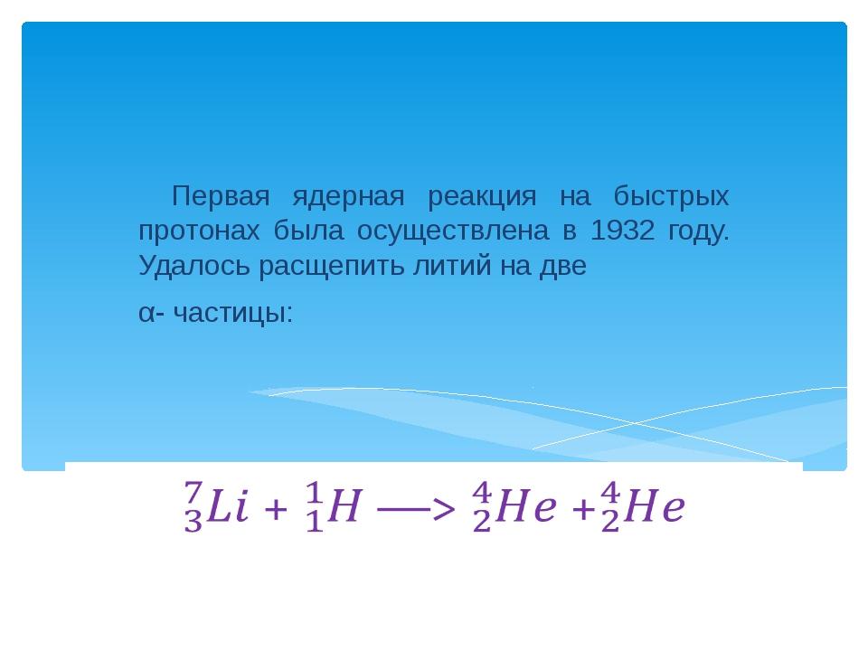 Первая ядерная реакция на быстрых протонах была осуществлена в 1932 году. Уд...
