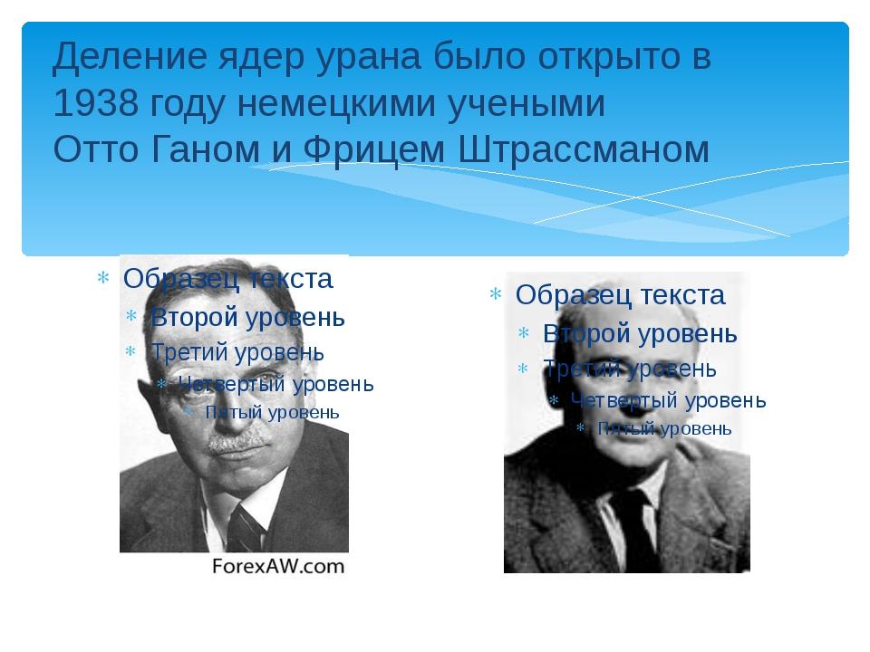 Деление ядер урана было открыто в 1938 году немецкими учеными Отто Ганом и Фр...