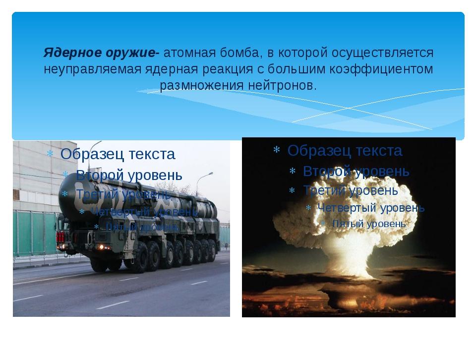 Ядерное оружие- атомная бомба, в которой осуществляется неуправляемая ядерная...