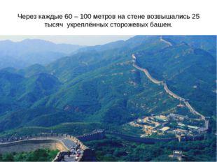Через каждые 60 – 100 метров на стене возвышались 25 тысяч укреплённых сторож