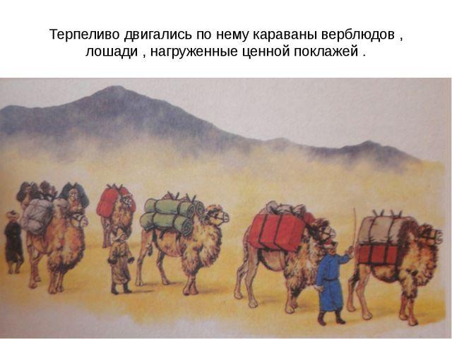 Терпеливо двигались по нему караваны верблюдов , лошади , нагруженные ценной...