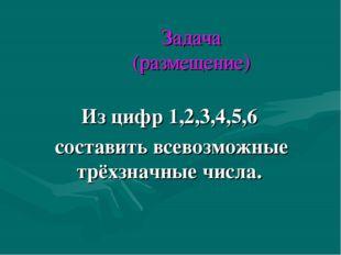Задача (размещение) Из цифр 1,2,3,4,5,6 составить всевозможные трёхзначные чи