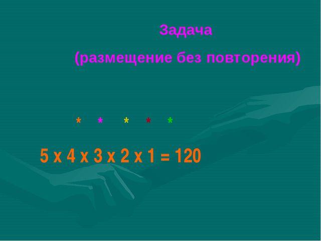 Задача (размещение без повторения) 5 x 4 x 3 х 2 х 1 = 120 * * * * *