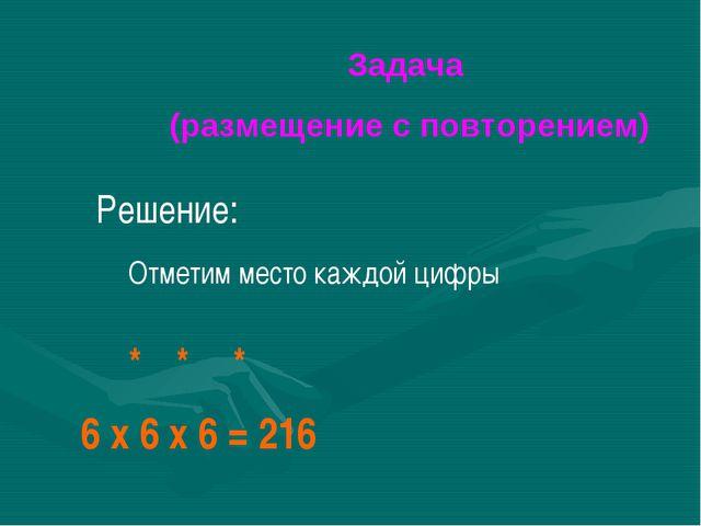 Задача (размещение с повторением) 6 x 6 x 6 = 216 Отметим место каждой цифры...