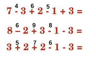 7 - 3 + 2 - 1 + 3 = 8 8 – 2 + 3 - 1 - 3 = 5 3 + 2 + 2 - 1 - 3 = 3 4 6 5 6 9 8
