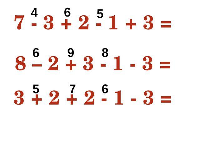 7 - 3 + 2 - 1 + 3 = 8 8 – 2 + 3 - 1 - 3 = 5 3 + 2 + 2 - 1 - 3 = 3 4 6 5 6 9 8...