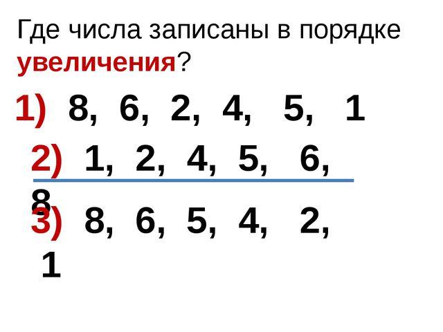 Где числа записаны в порядке увеличения? 1) 8, 6, 2, 4, 5, 1 2) 1, 2, 4, 5, 6...