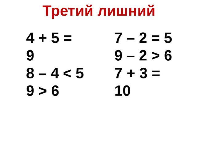 Третий лишний 4 + 5 = 9 8 – 4 < 5 9 > 6 7 – 2 = 5 9 – 2 > 6 7 + 3 = 10