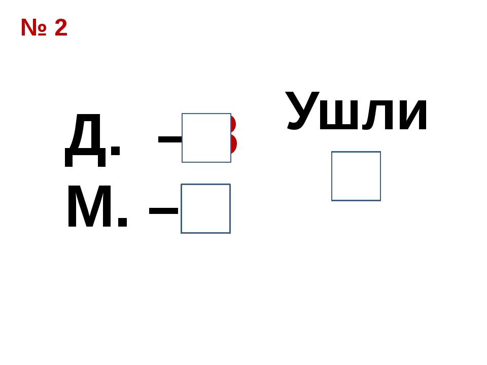№ 2 Д. – 8 М. – 5 Ушли 7