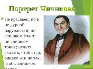 Портрет Чичикова Не красавец, но и не дурной наружности, ни слишком толст, ни