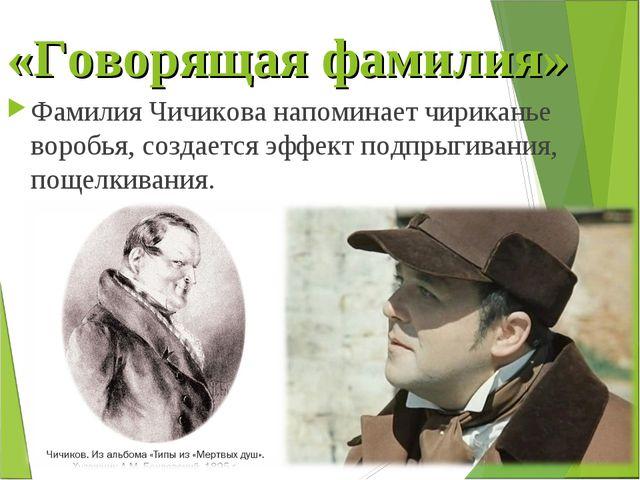«Говорящая фамилия» Фамилия Чичикова напоминает чириканье воробья, создается...