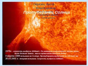 Протуберанец Солнца 1976г. –скорость выброса 1000км/с. По размерам выброшенн