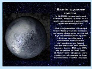 Плутон - карликовая планета. До 24.08.2006 г. считался девятой планетой Солн