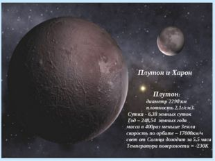 Плутон и Харон Плутон: диаметр 2290 км плотность 2,1г/см3. Сутки - 6,38 земн