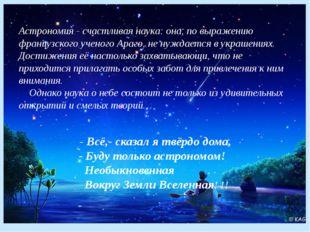 Астрономия - счастливая наука: она, по выражению французского ученого Араго,