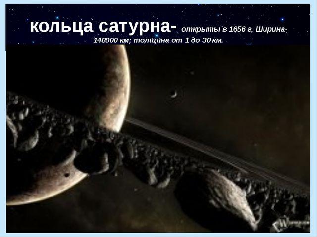 кольца сатурна- открыты в 1656 г. Ширина-148000 км; толщина от 1 до 30 км.