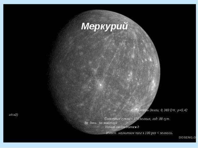 Меркурий 0,055 массы Земли; 0, 383 D♀; ρ=5,42 г/см3) Солнечные сутки – 176 з...