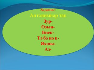Задание: Антонимнар тап Зур- Озын- Биек- Тәбәнәк- Яхшы- Аз-