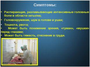 Симптомы: Распирающие, разламывающие интенсивные головные боли в области зат