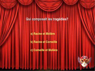 Qui composait les tragédies? a) Racine et Molière b) Racine et Corneille c) C