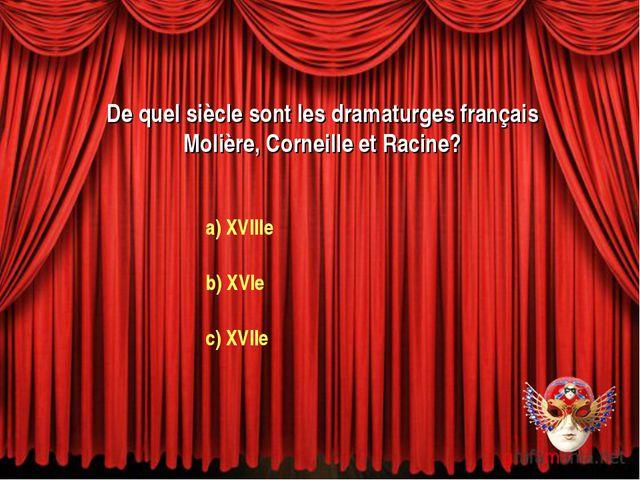 De quel siècle sont les dramaturges français Molière, Corneille et Racine? a)...