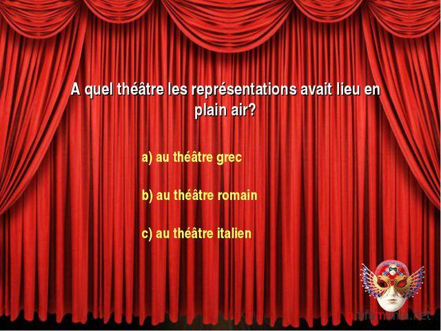 A quel théâtre les représentations avait lieu en plain air? a) au théâtre gre...