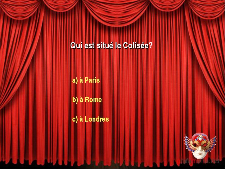 Qui est situé le Colisée? a) à Paris b) à Rome c) à Londres