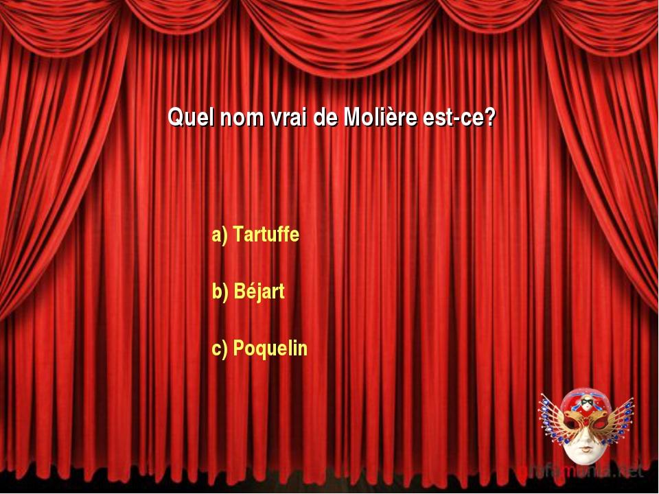 Quel nom vrai de Molière est-ce? a) Tartuffe b) Béjart c) Poquelin
