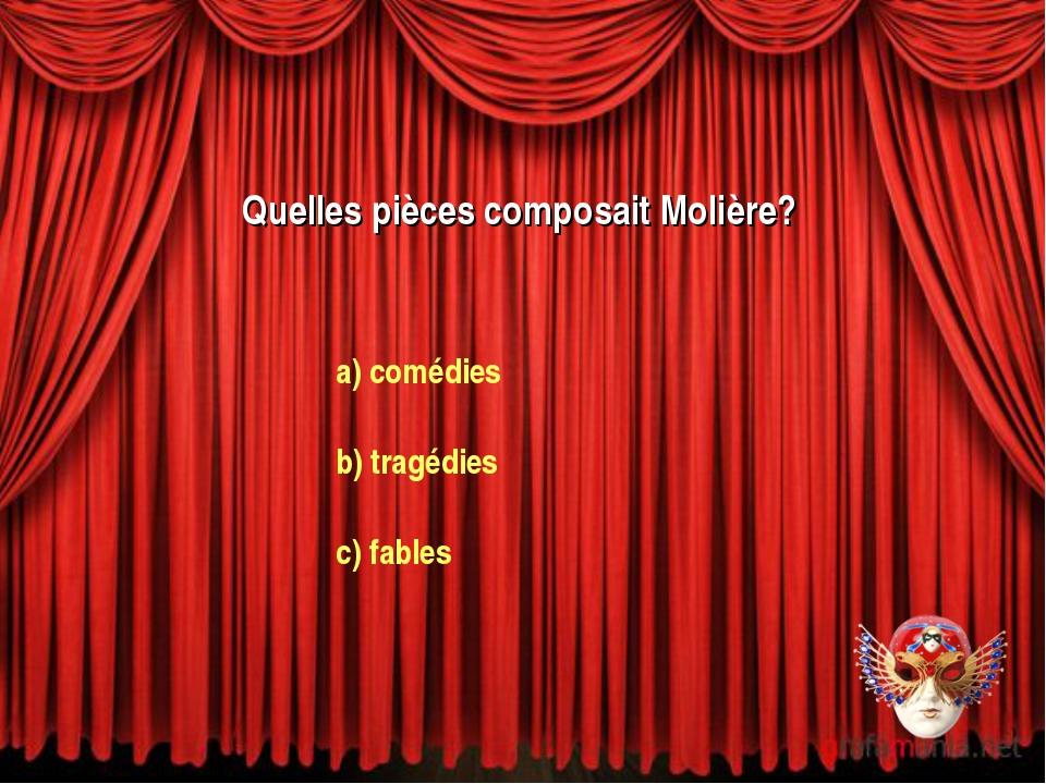 Quelles pièces composait Molière? a) comédies b) tragédies c) fables