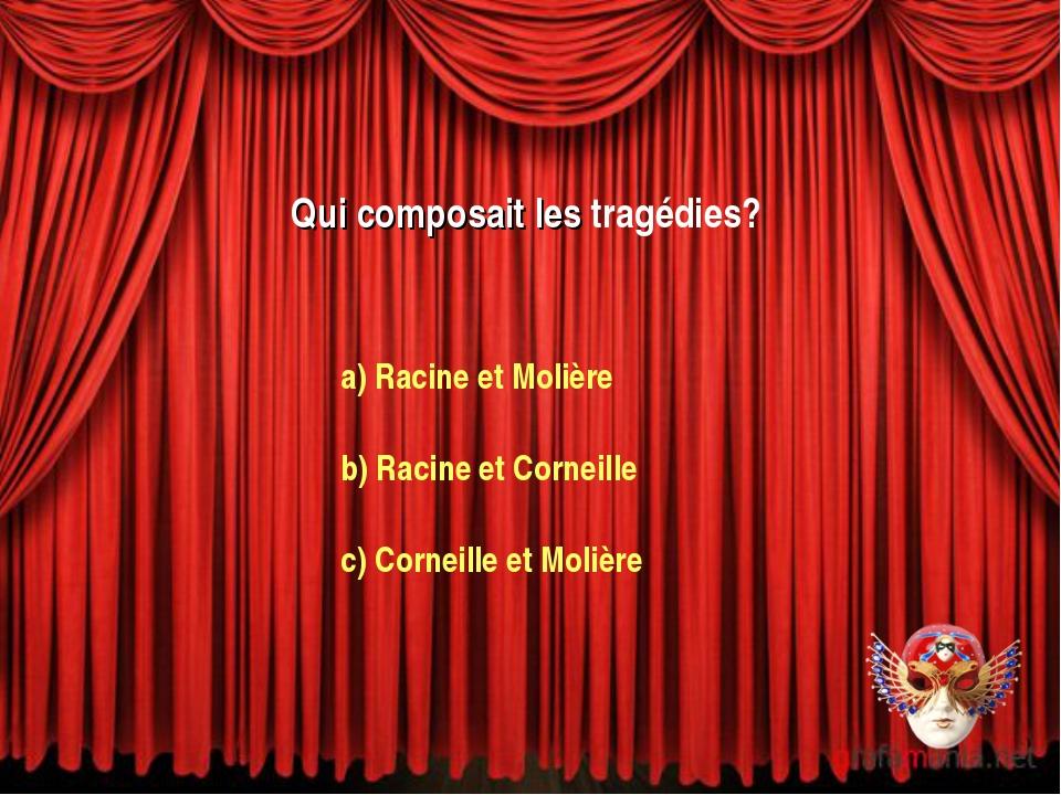 Qui composait les tragédies? a) Racine et Molière b) Racine et Corneille c) C...