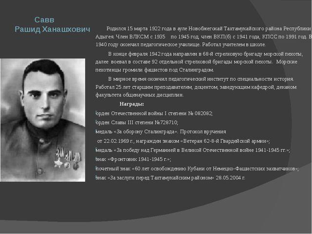 Савв Рашид Ханашхович Родился 15 марта 1922 года в ауле Новобжегокай Тахтаму...