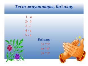 """Тест жауаптары, бағалау 1- а 2- б 3 -ә 4 - а 5 - а Бағалау 5+ """"5"""" 4+ """"4"""" 3+ """"3"""""""