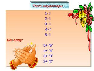 """Тест жауаптары 1- ә 2- ә 3- ә 4- г 5- ә Бағалау: 5+ """"5"""" 4+ """"4"""" 3+ """"3"""" 2+ """"2"""""""