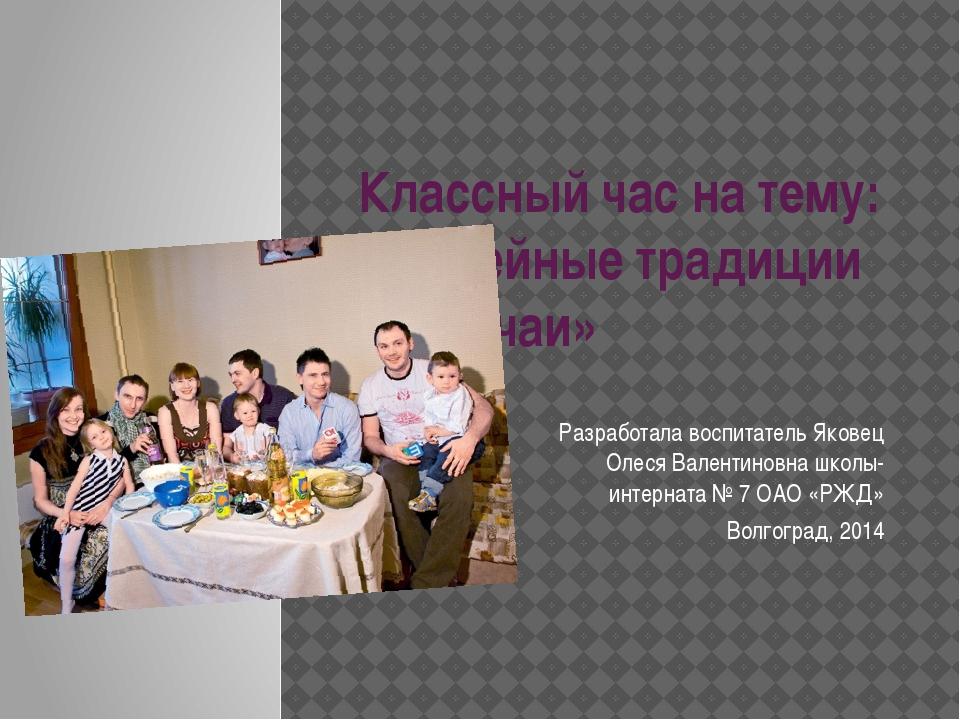 Классный час на тему: «Семейные традиции и обычаи» Разработала воспитатель Як...