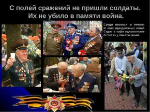 С полей сражений не пришли солдаты. Их не убило в памяти война. Среди веселья
