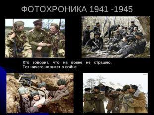 ФОТОХРОНИКА 1941 -1945 Кто говорит, что на войне не страшно, Тот ничего не зн