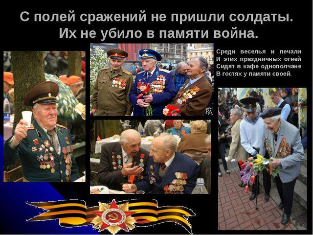 С полей сражений не пришли солдаты. Их не убило в памяти война. Среди веселья...