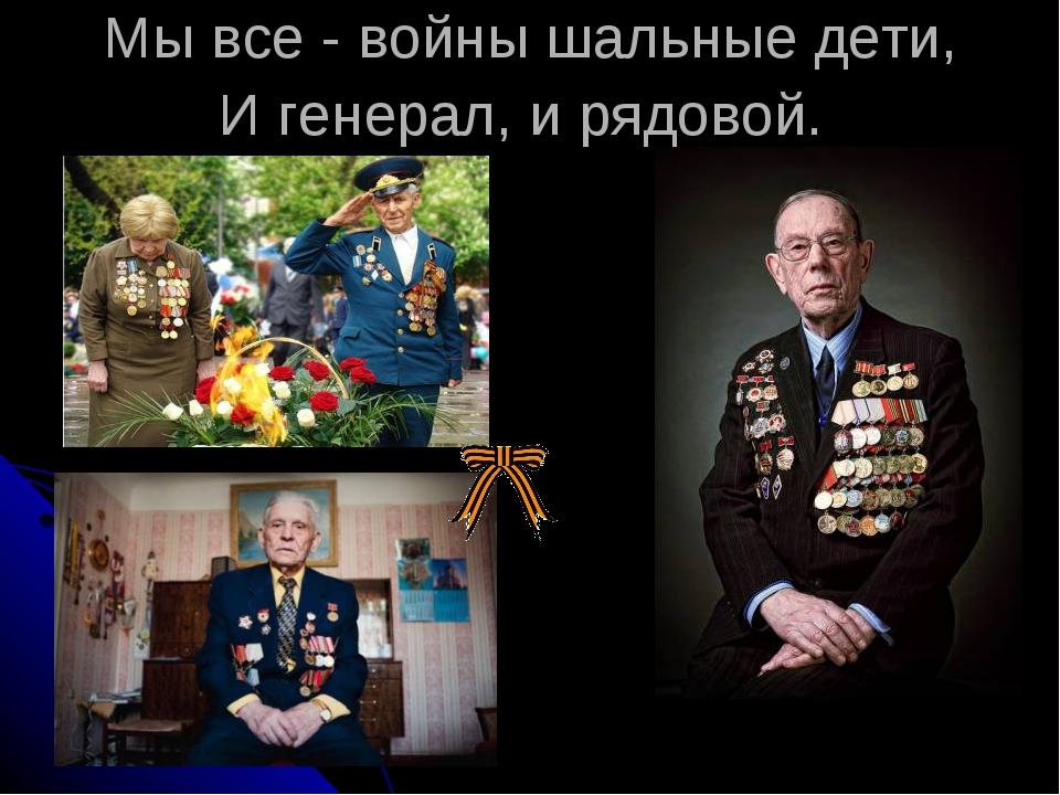 Мы все - войны шальные дети, И генерал, и рядовой.